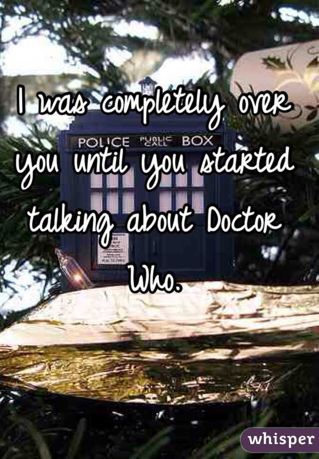 I was completely over you until you started talking about Doctor Who.