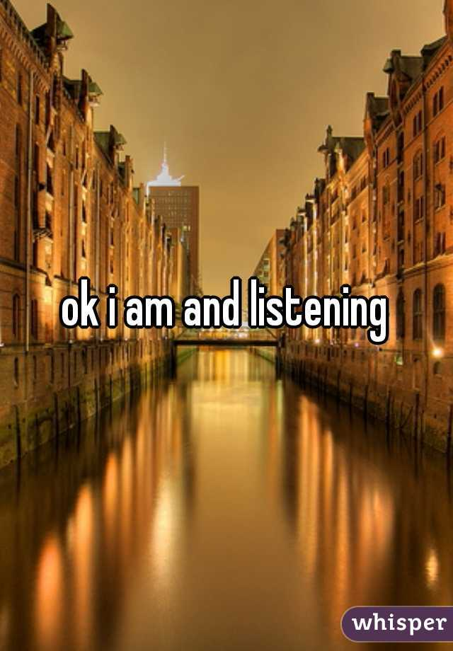ok i am and listening