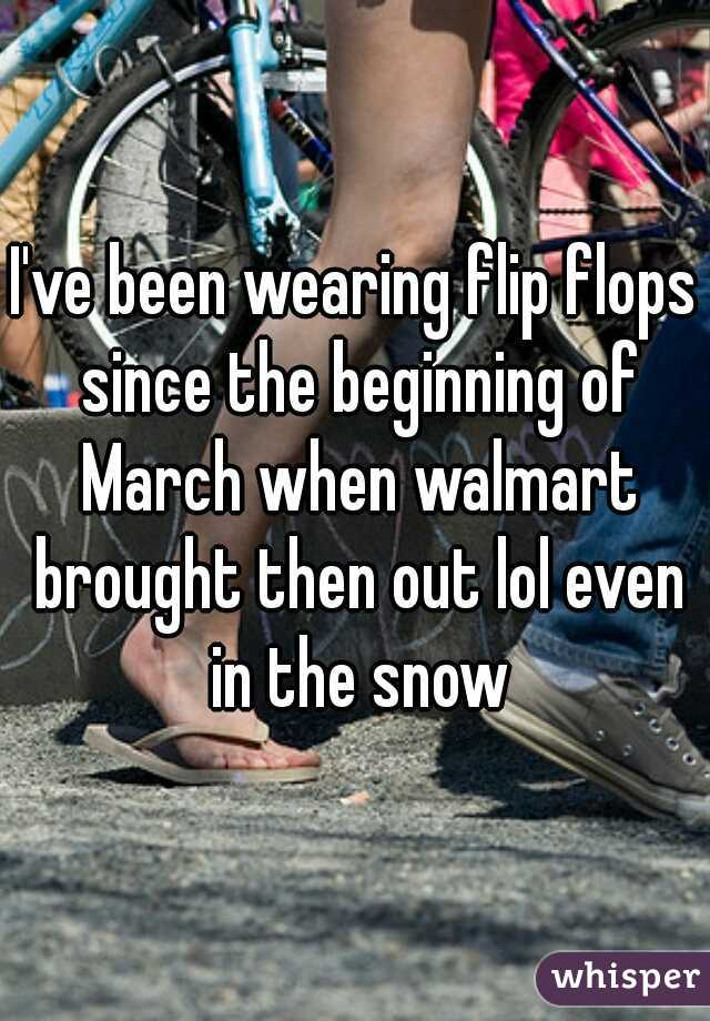 I've been wearing flip flops since the beginning of March when walmart brought then out lol even in the snow