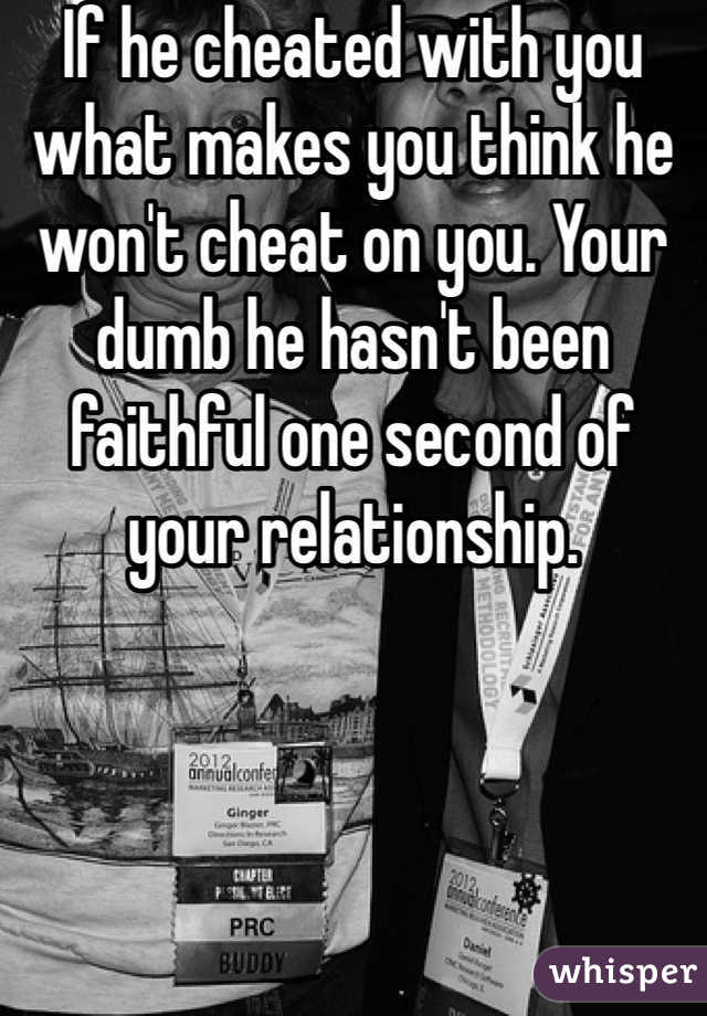 If he cheated with you what makes you think he won't cheat on you. Your dumb he hasn't been faithful one second of your relationship.