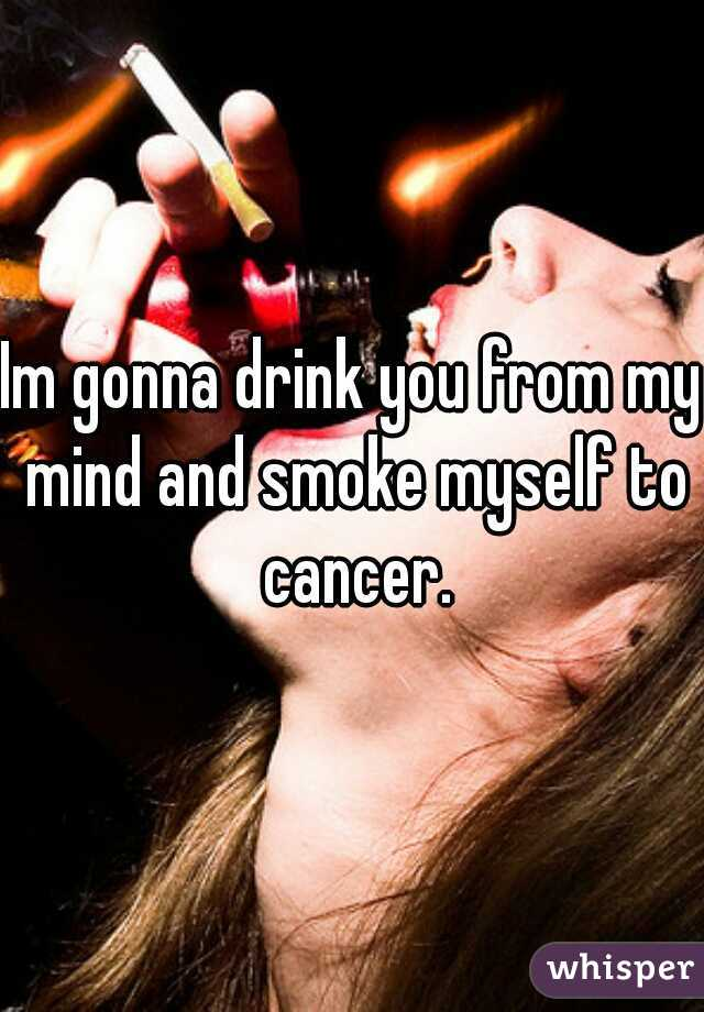 Im gonna drink you from my mind and smoke myself to cancer.