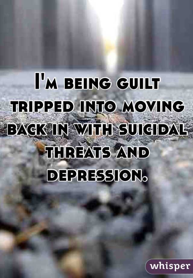 I'm being guilt tripped into moving back in with suicidal threats and depression.