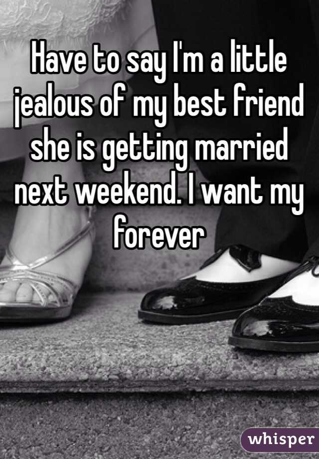 Have to say I'm a little jealous of my best friend she is getting married next weekend. I want my forever