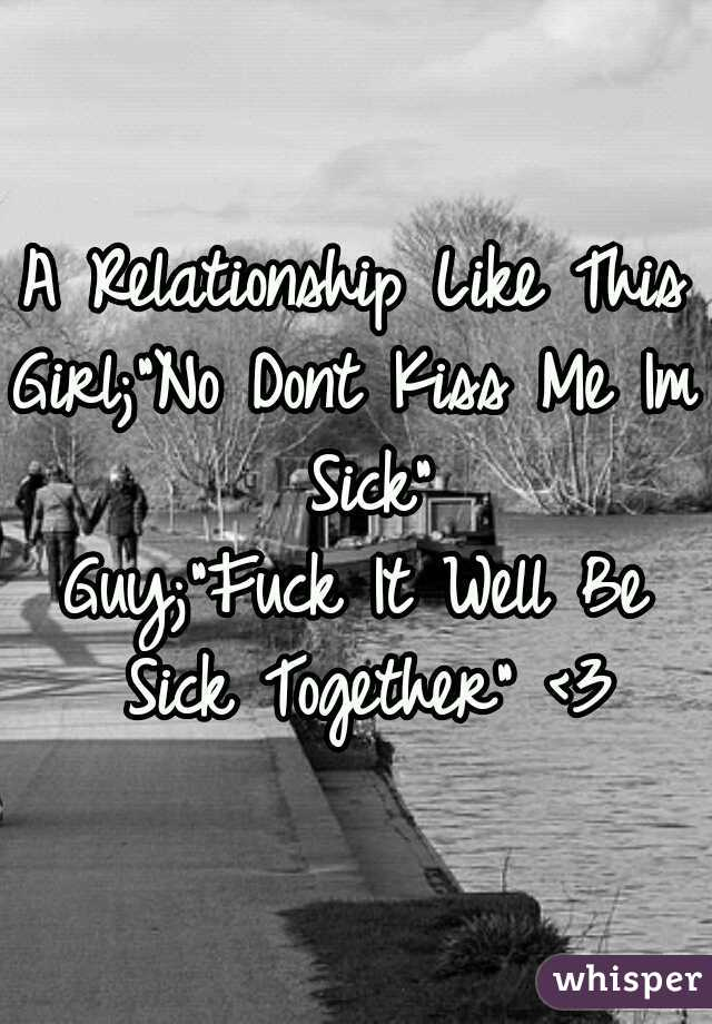 """A Relationship Like This v v Girl;""""No Dont Kiss Me Im Sick"""" Guy;""""Fuck It Well Be Sick Together"""" <3"""