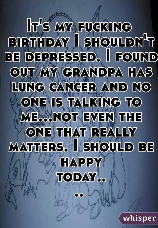 It's my fucking birthday I shouldn't be depressed. I found out my grandpa has lung cancer and no one is talking to me...not even the one that really matters. I should be happy today....