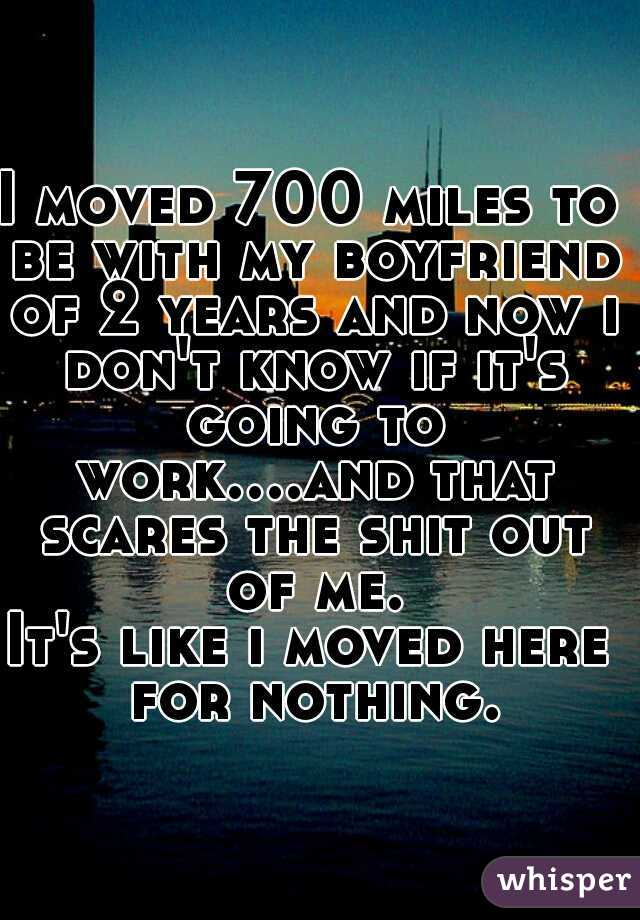 I moved 700 miles to be with my boyfriend of 2 years and now i don't know if it's going to work....and that scares the shit out of me. It's like i moved here for nothing.