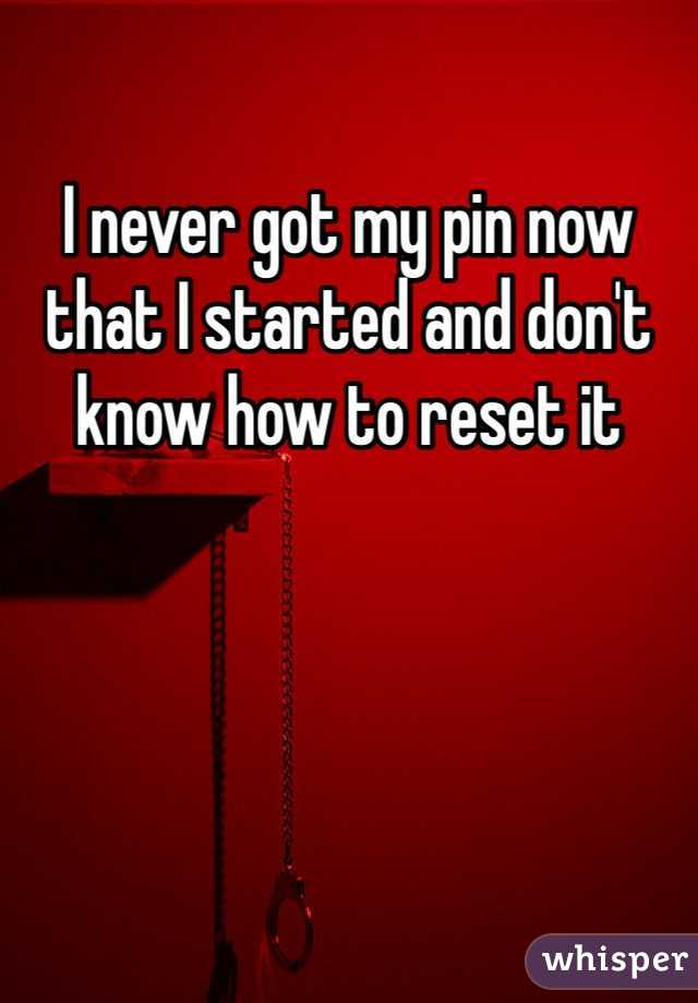 I never got my pin now that I started and don't know how to reset it