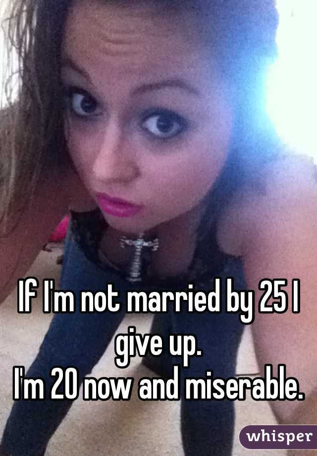 If I'm not married by 25 I give up. I'm 20 now and miserable.