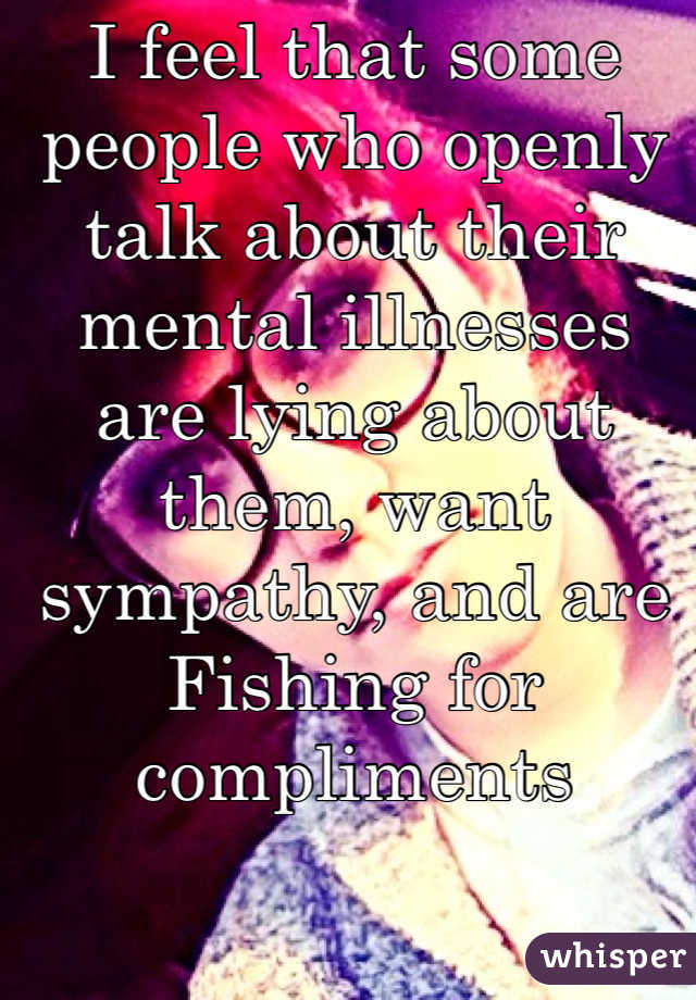 I feel that some people who openly talk about their mental illnesses are lying about them, want sympathy, and are Fishing for compliments