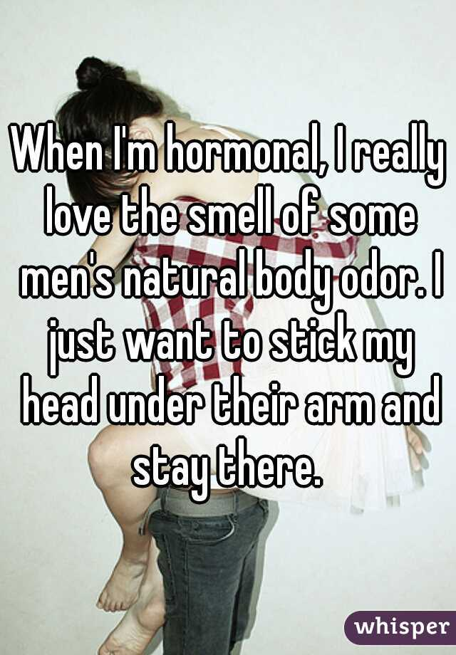 When I'm hormonal, I really love the smell of some men's natural body odor. I just want to stick my head under their arm and stay there.