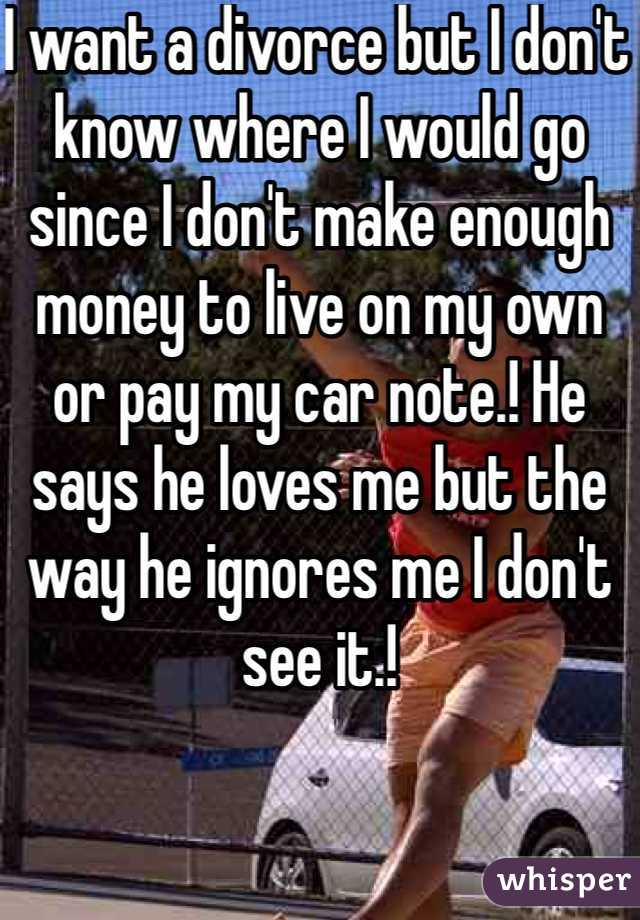 I want a divorce but I don't know where I would go since I don't make enough money to live on my own or pay my car note.! He says he loves me but the way he ignores me I don't see it.!