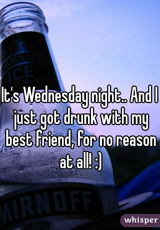 It's Wednesday night.. And I just got drunk with my best friend, for no reason at all! :)