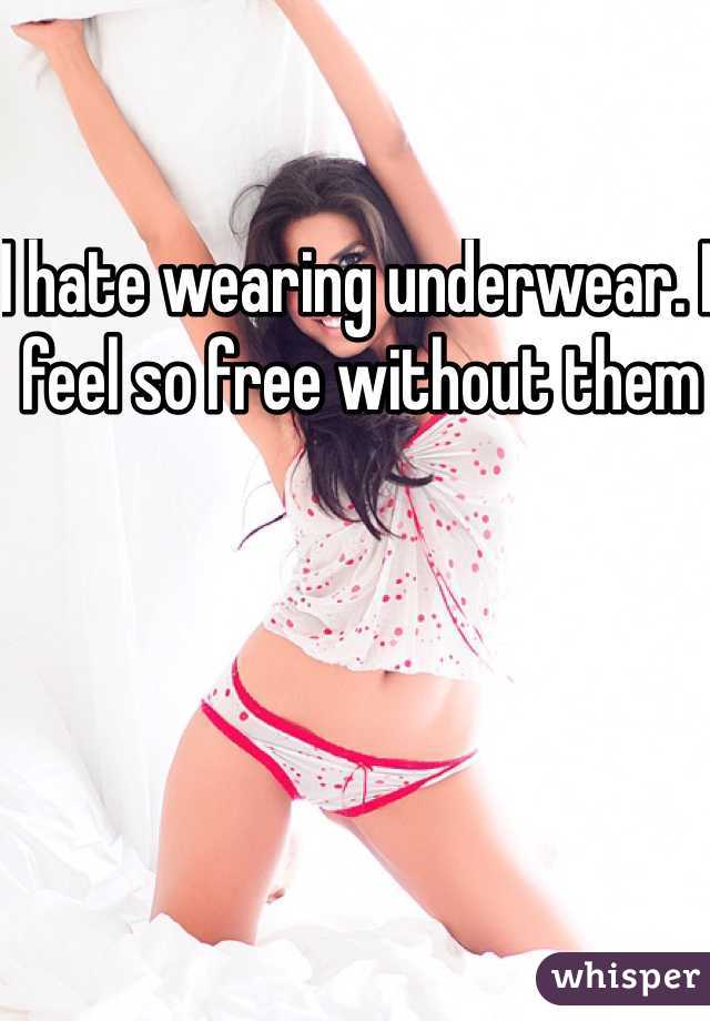 I hate wearing underwear. I feel so free without them