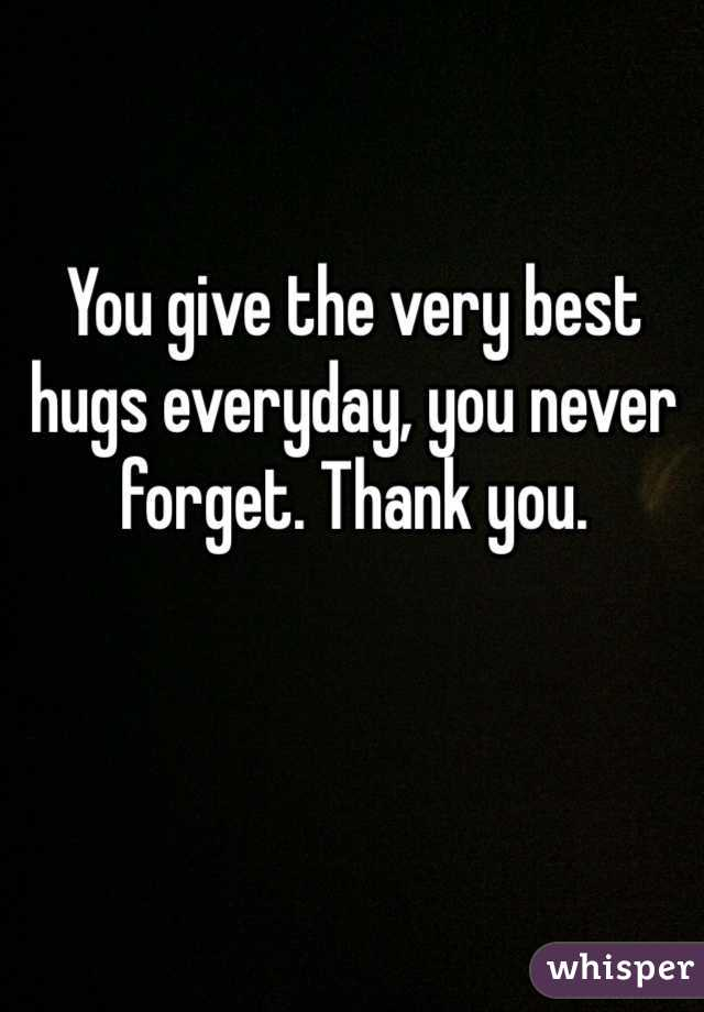 You give the very best hugs everyday, you never forget. Thank you.