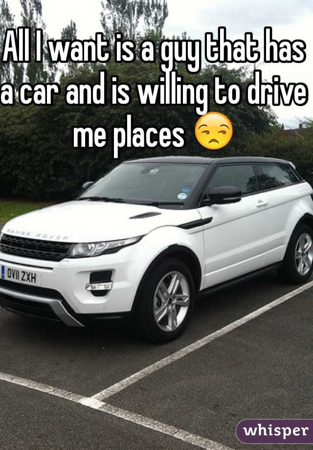 All I want is a guy that has a car and is willing to drive me places 😒