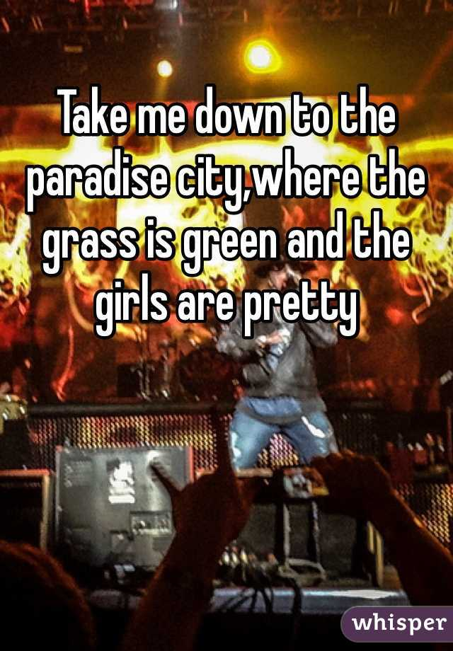 Take me down to the paradise city,where the grass is green and the girls are pretty