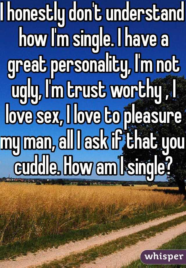 I honestly don't understand how I'm single. I have a great personality, I'm not ugly, I'm trust worthy , I love sex, I love to pleasure my man, all I ask if that you cuddle. How am I single?
