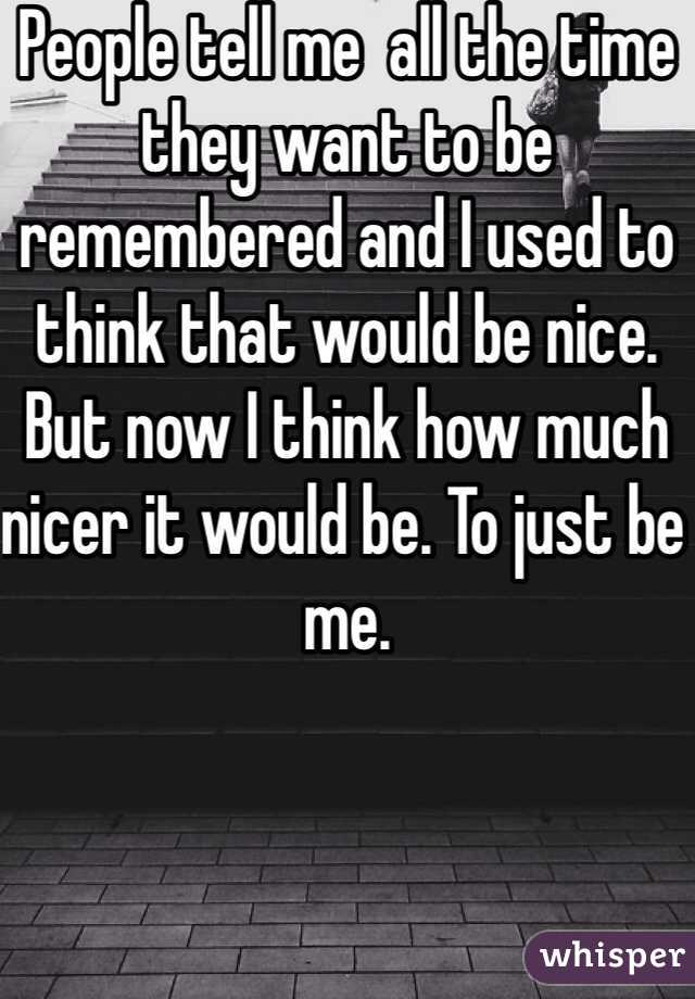 People tell me  all the time they want to be remembered and I used to think that would be nice. But now I think how much nicer it would be. To just be me.