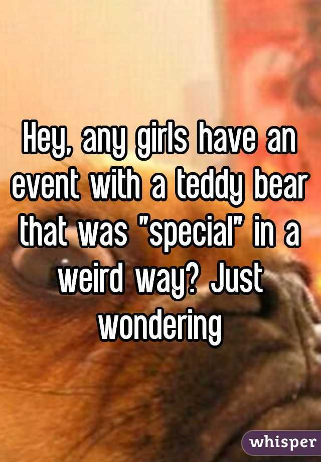 """Hey, any girls have an event with a teddy bear that was """"special"""" in a weird way? Just wondering"""