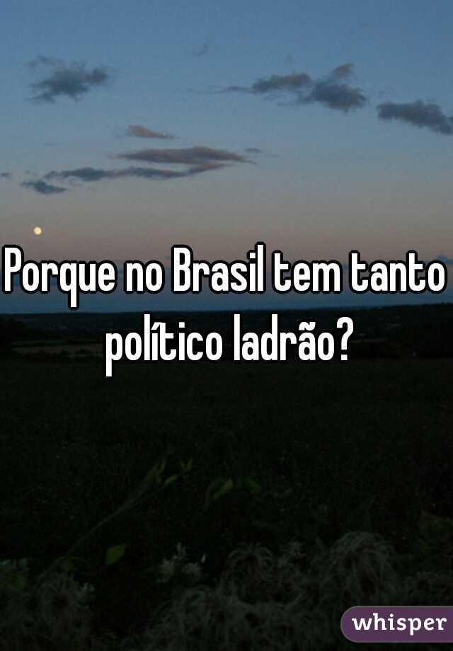Porque no Brasil tem tanto político ladrão?