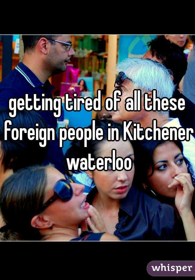 getting tired of all these foreign people in Kitchener waterloo