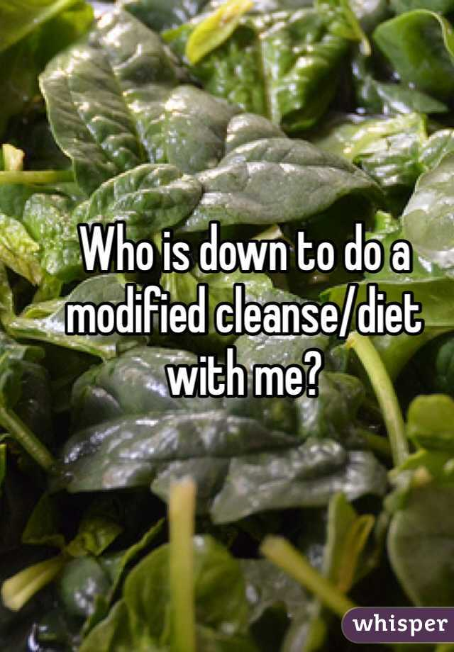 Who is down to do a modified cleanse/diet with me?