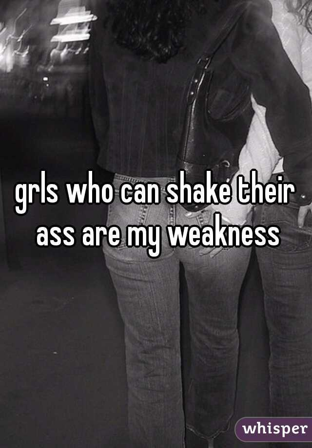 grls who can shake their ass are my weakness