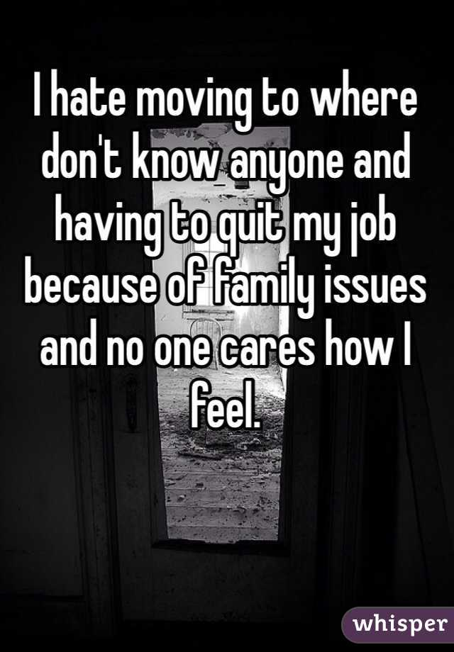 I hate moving to where don't know anyone and having to quit my job because of family issues and no one cares how I feel.