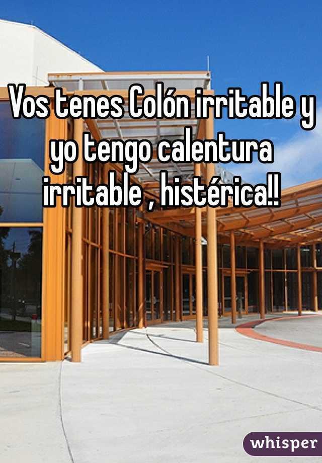 Vos tenes Colón irritable y yo tengo calentura irritable , histérica!!