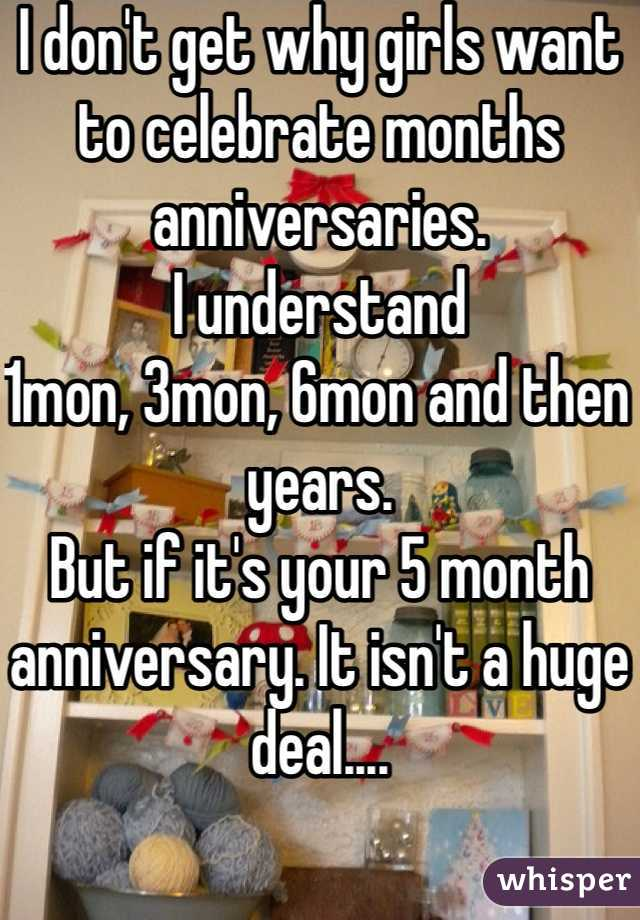 I don't get why girls want to celebrate months anniversaries.  I understand 1mon, 3mon, 6mon and then years. But if it's your 5 month anniversary. It isn't a huge deal....