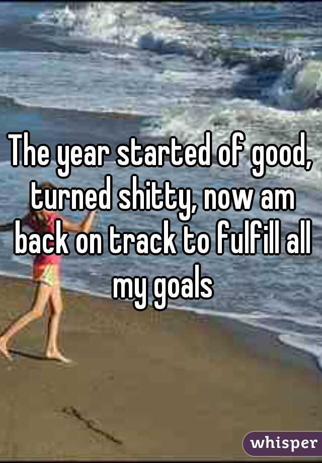 The year started of good, turned shitty, now am back on track to fulfill all my goals