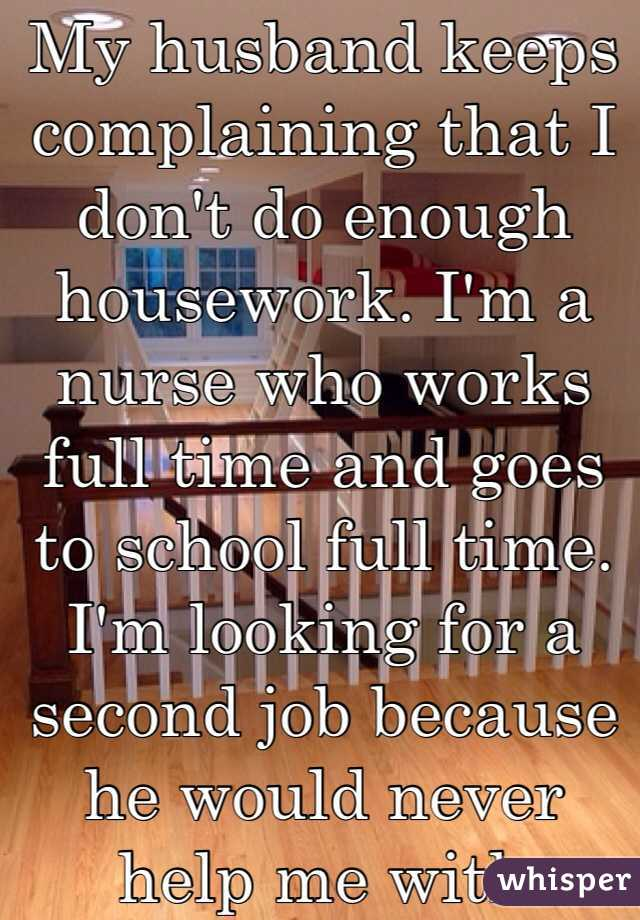 My husband keeps complaining that I don't do enough housework. I'm a nurse who works full time and goes to school full time. I'm looking for a second job because he would never help me with tuition costs. He says i'm lazy but i'm really just tired as hell