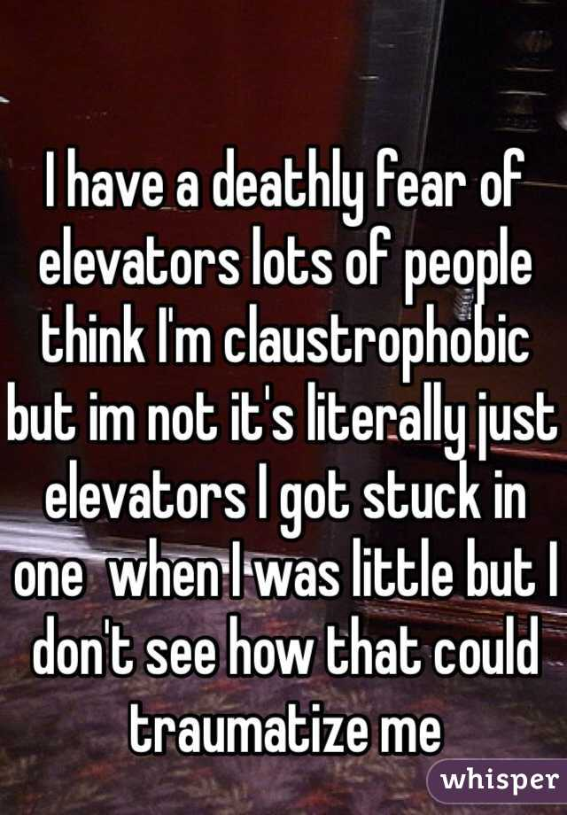 I have a deathly fear of elevators lots of people think I'm claustrophobic but im not it's literally just elevators I got stuck in one  when I was little but I don't see how that could traumatize me