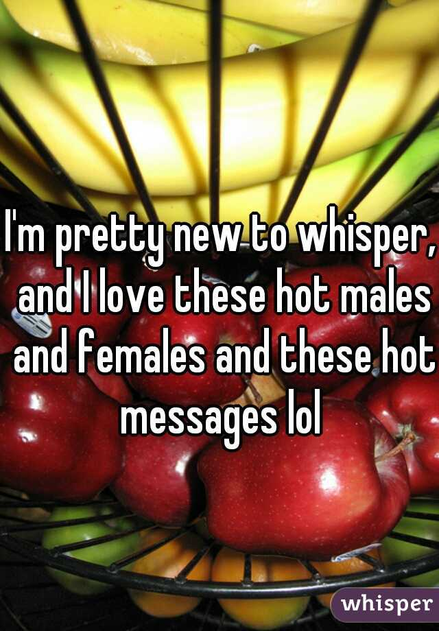 I'm pretty new to whisper, and I love these hot males and females and these hot messages lol
