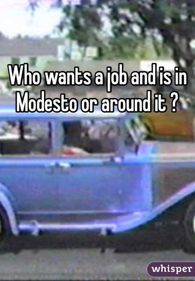 Who wants a job and is in Modesto or around it ?