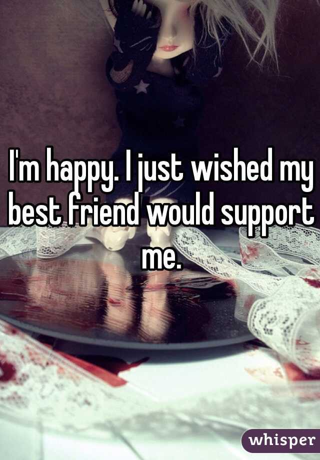 I'm happy. I just wished my best friend would support me.