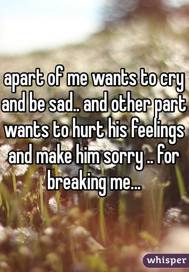 apart of me wants to cry and be sad.. and other part wants to hurt his feelings and make him sorry .. for breaking me...