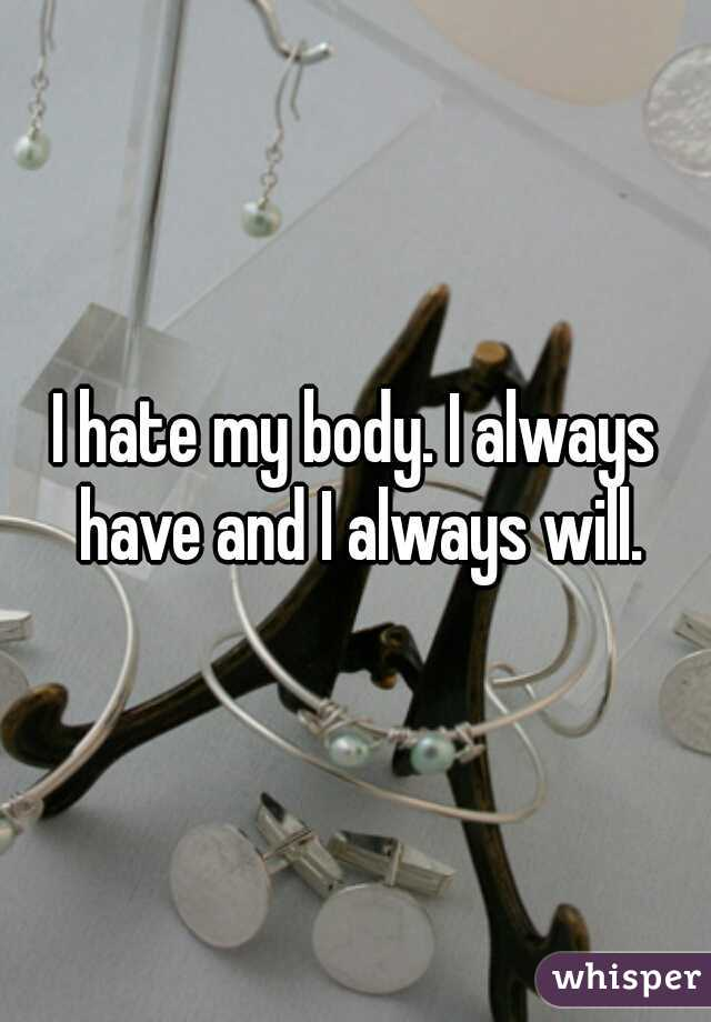 I hate my body. I always have and I always will.