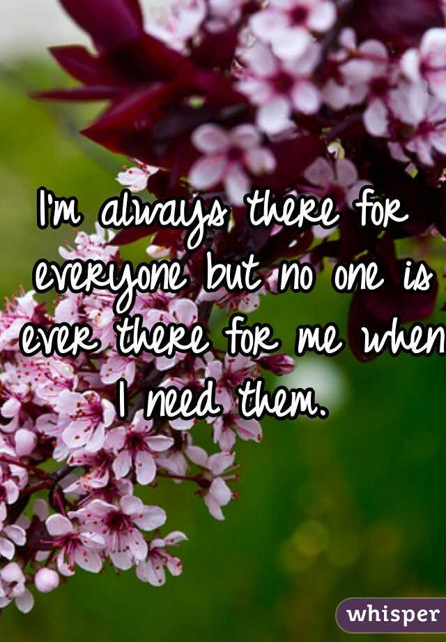 I'm always there for everyone but no one is ever there for me when I need them.