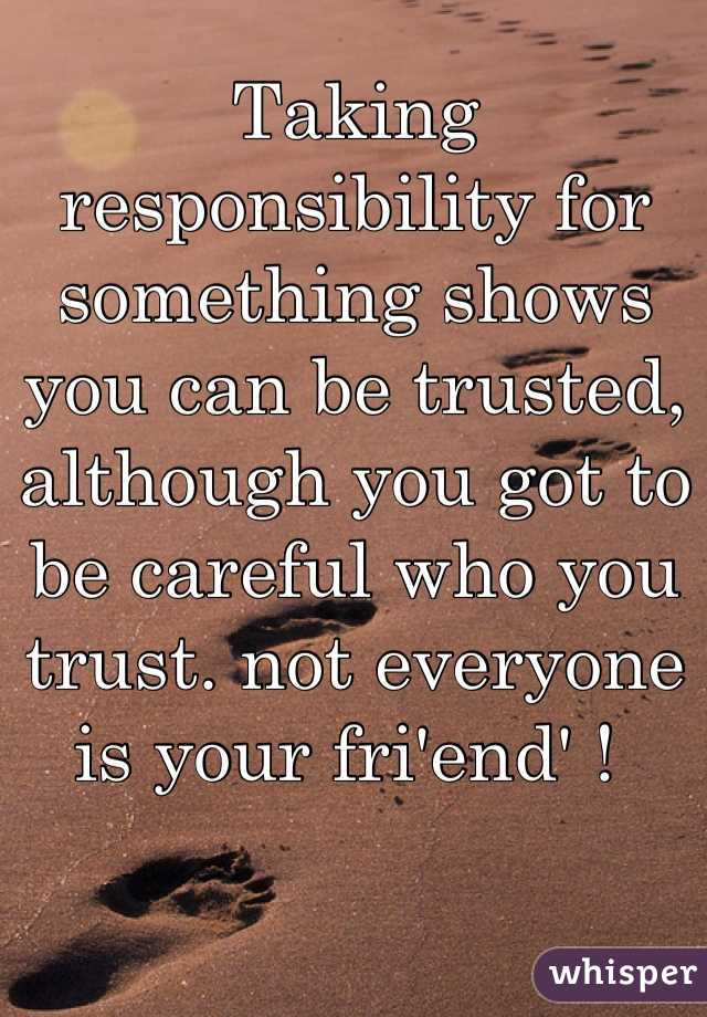 Taking responsibility for something shows you can be trusted, although you got to be careful who you trust. not everyone is your fri'end' !