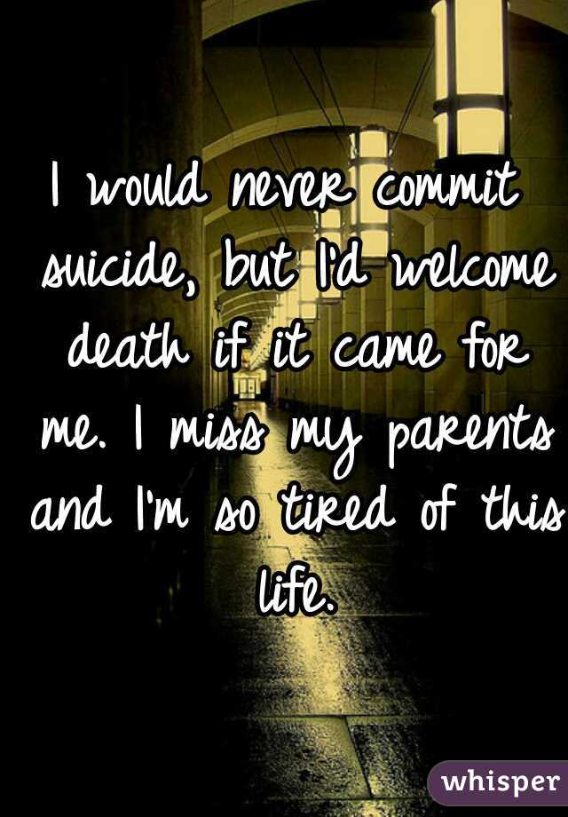 I would never commit suicide, but I'd welcome death if it came for me. I miss my parents and I'm so tired of this life.