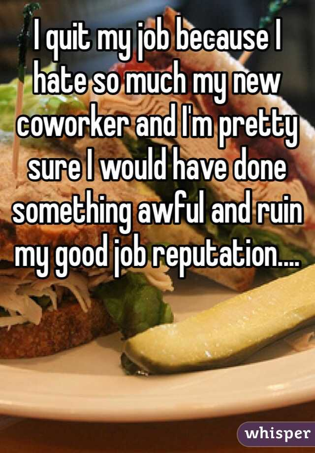 I quit my job because I hate so much my new coworker and I'm pretty sure I would have done something awful and ruin my good job reputation....