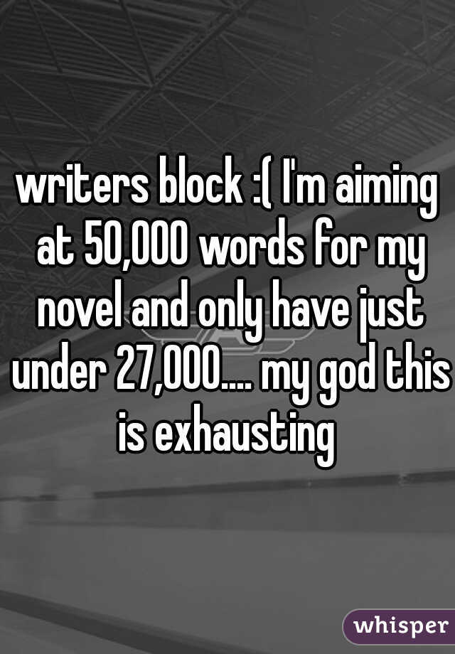 writers block :( I'm aiming at 50,000 words for my novel and only have just under 27,000.... my god this is exhausting