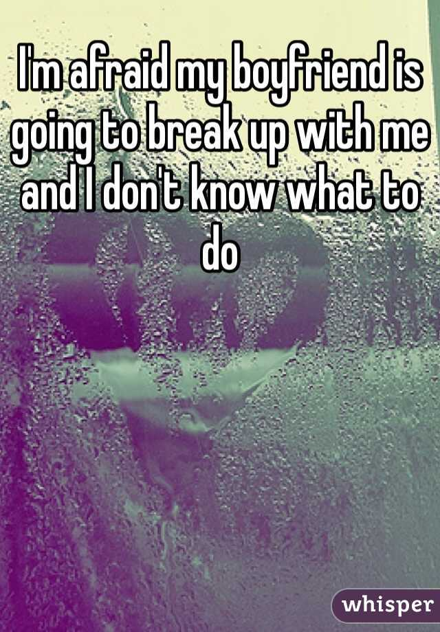 I'm afraid my boyfriend is going to break up with me and I don't know what to do