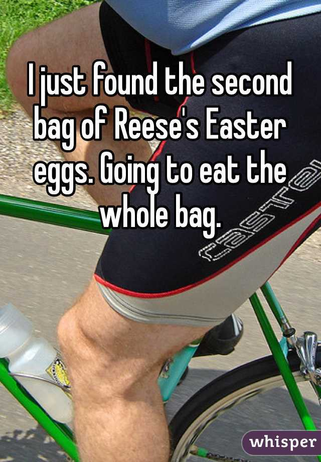 I just found the second bag of Reese's Easter eggs. Going to eat the whole bag.