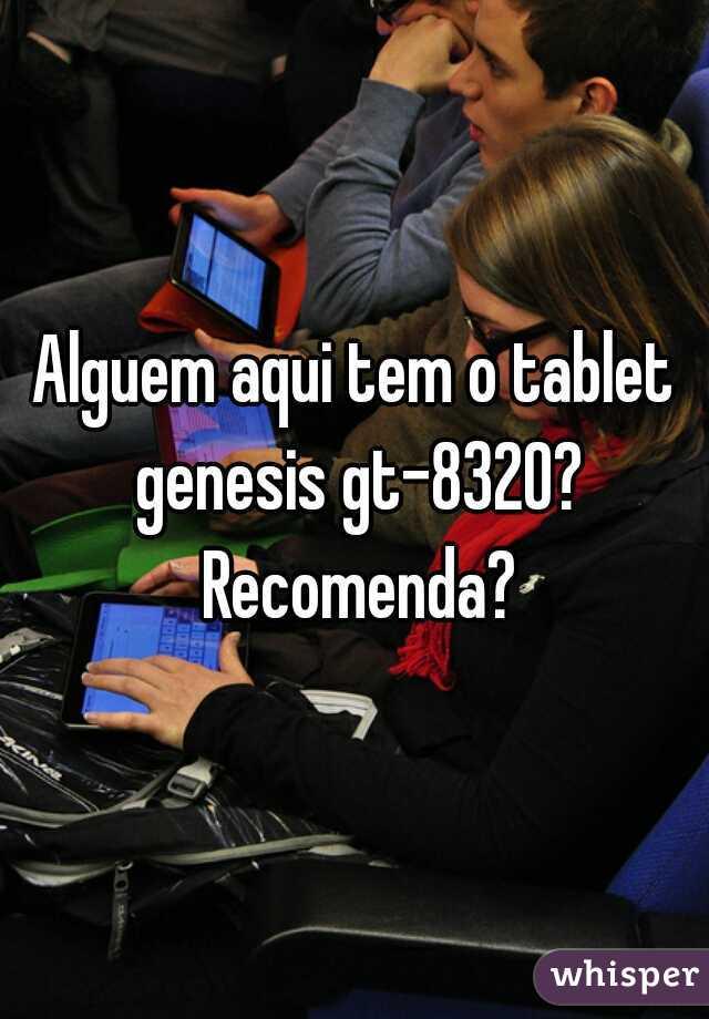 Alguem aqui tem o tablet genesis gt-8320? Recomenda?
