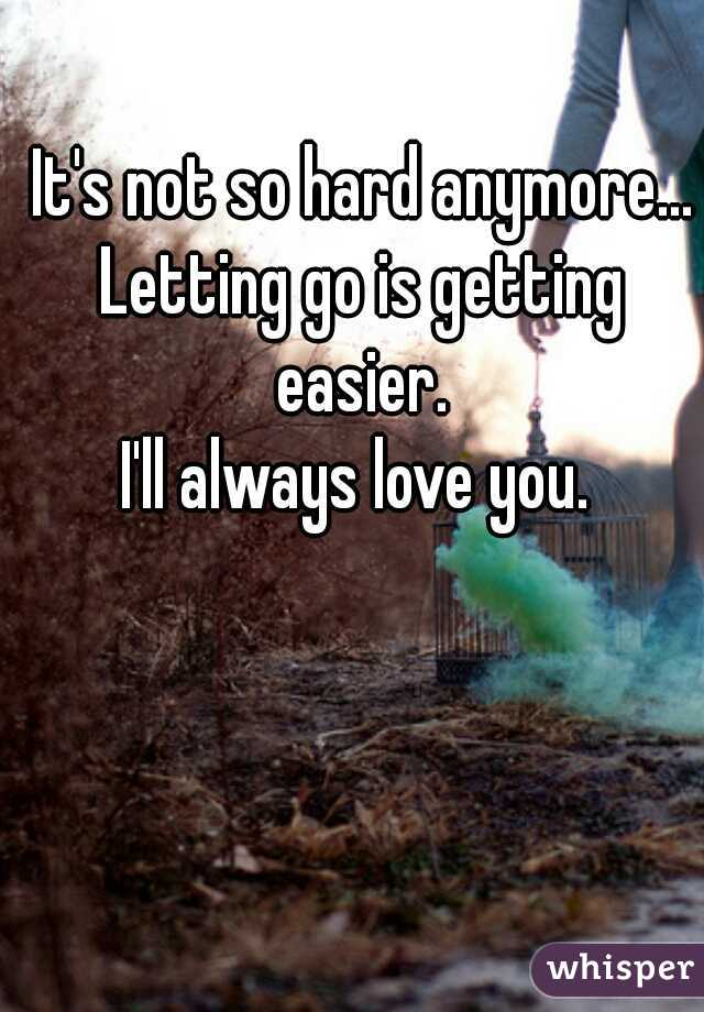 It's not so hard anymore... Letting go is getting easier.  I'll always love you.