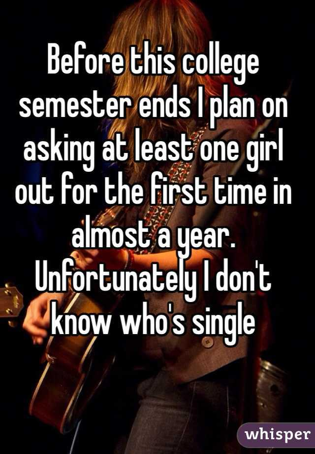 Before this college semester ends I plan on asking at least one girl out for the first time in almost a year. Unfortunately I don't know who's single