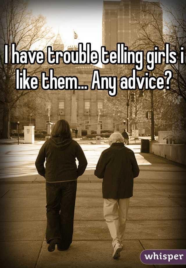 I have trouble telling girls i like them... Any advice?