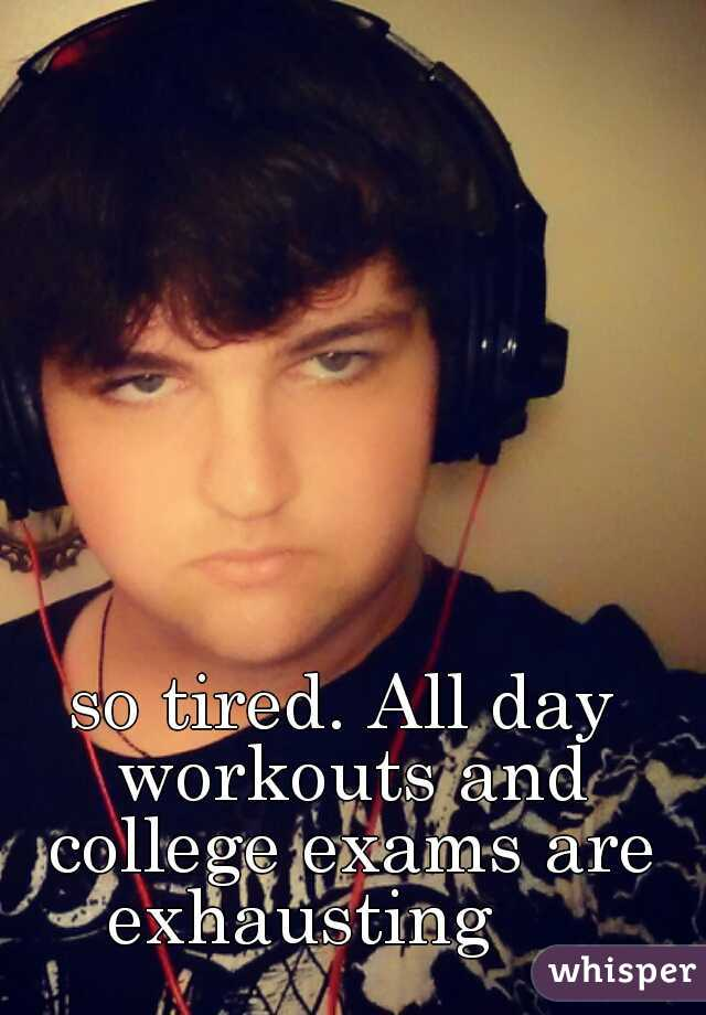 so tired. All day workouts and college exams are exhausting